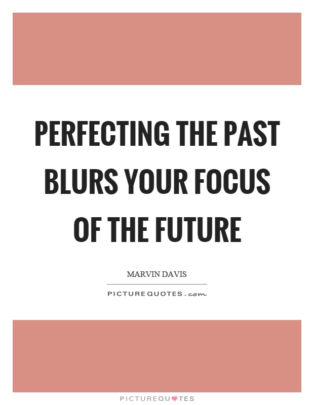 Perfecting the past blurs your focus of the future Picture Quote #1