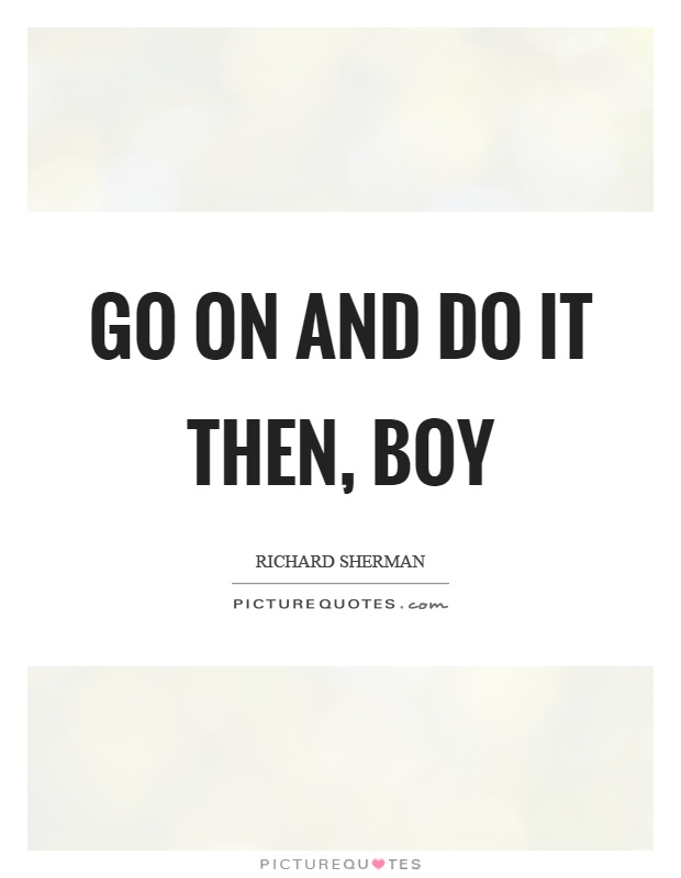 Go on and do it then, boy Picture Quote #1