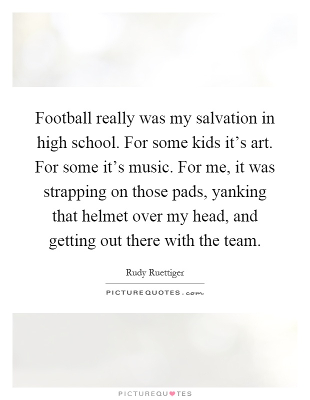 Football really was my salvation in high school. For some kids it's art. For some it's music. For me, it was strapping on those pads, yanking that helmet over my head, and getting out there with the team Picture Quote #1