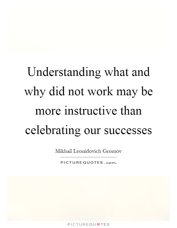 Understanding what and why did not work may be more instructive than celebrating our successes Picture Quote #1