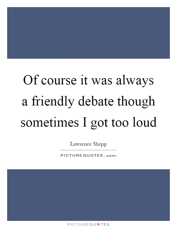 Of course it was always a friendly debate though sometimes I got too loud Picture Quote #1