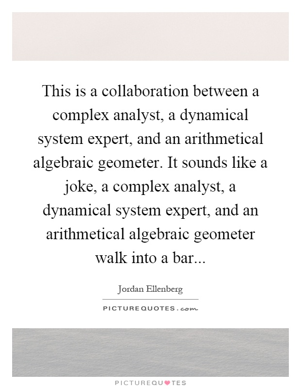 This is a collaboration between a complex analyst, a dynamical system expert, and an arithmetical algebraic geometer. It sounds like a joke, a complex analyst, a dynamical system expert, and an arithmetical algebraic geometer walk into a bar Picture Quote #1