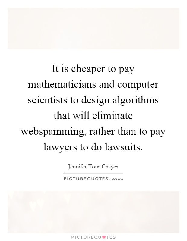 It is cheaper to pay mathematicians and computer scientists to design algorithms that will eliminate webspamming, rather than to pay lawyers to do lawsuits Picture Quote #1