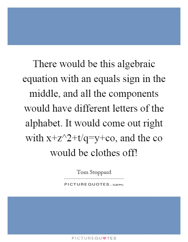 There would be this algebraic equation with an equals sign in the middle, and all the components would have different letters of the alphabet. It would come out right with x z^2 t/q=y co, and the co would be clothes off! Picture Quote #1
