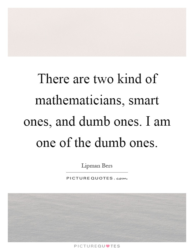 There are two kind of mathematicians, smart ones, and dumb ones. I am one of the dumb ones Picture Quote #1