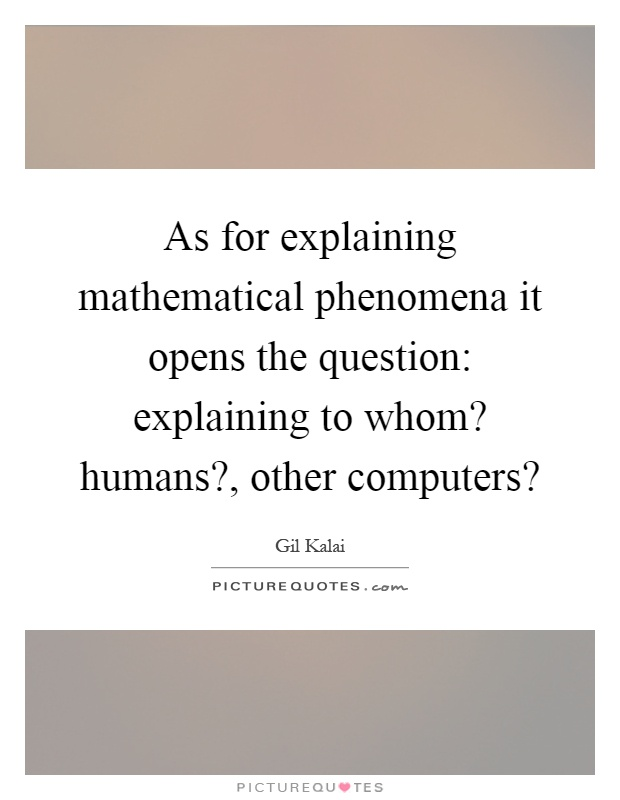 As for explaining mathematical phenomena it opens the question: explaining to whom? humans?, other computers? Picture Quote #1
