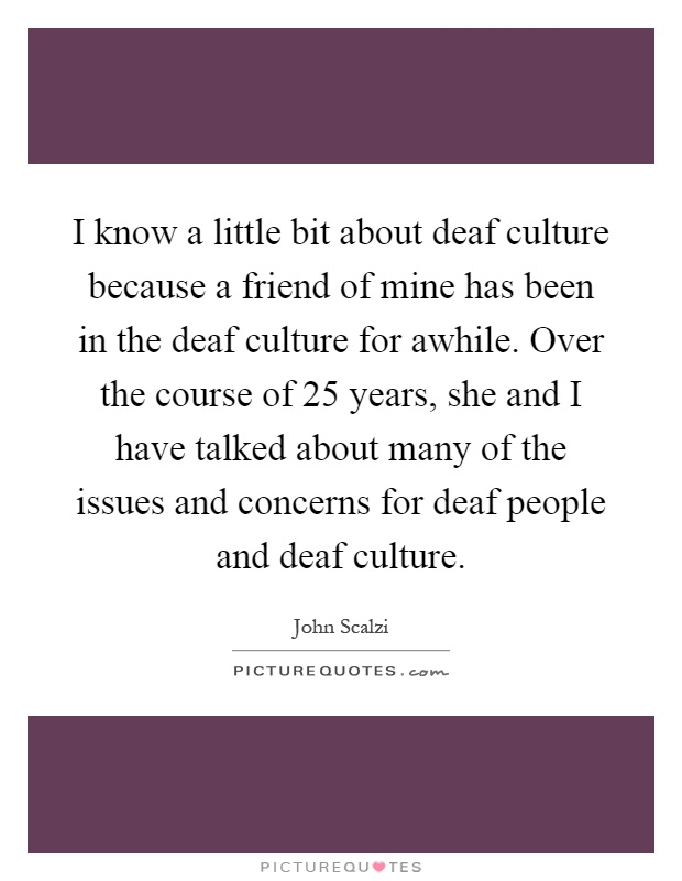 I know a little bit about deaf culture because a friend of mine has been in the deaf culture for awhile. Over the course of 25 years, she and I have talked about many of the issues and concerns for deaf people and deaf culture Picture Quote #1