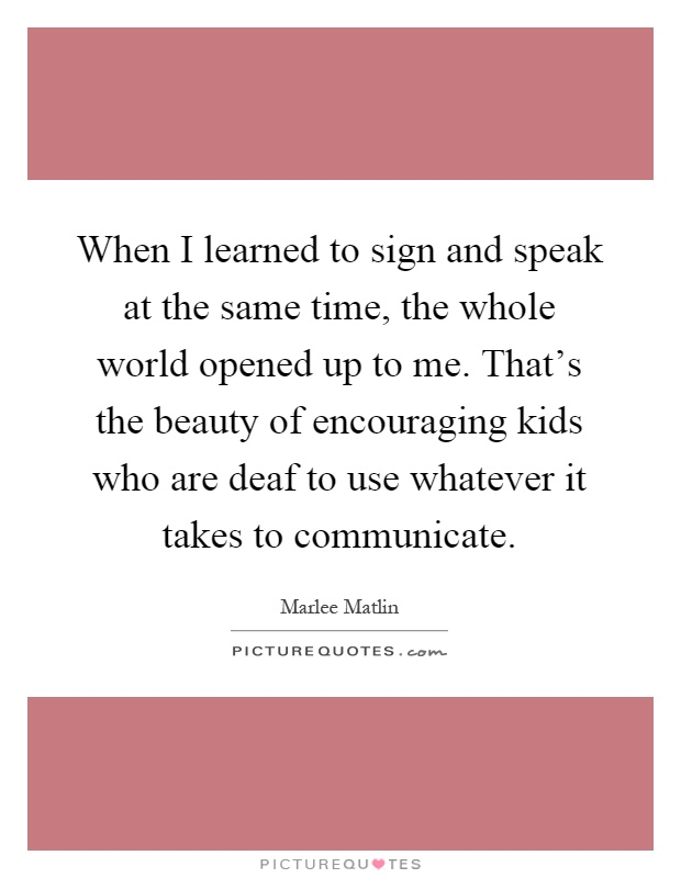 When I learned to sign and speak at the same time, the whole world opened up to me. That's the beauty of encouraging kids who are deaf to use whatever it takes to communicate Picture Quote #1