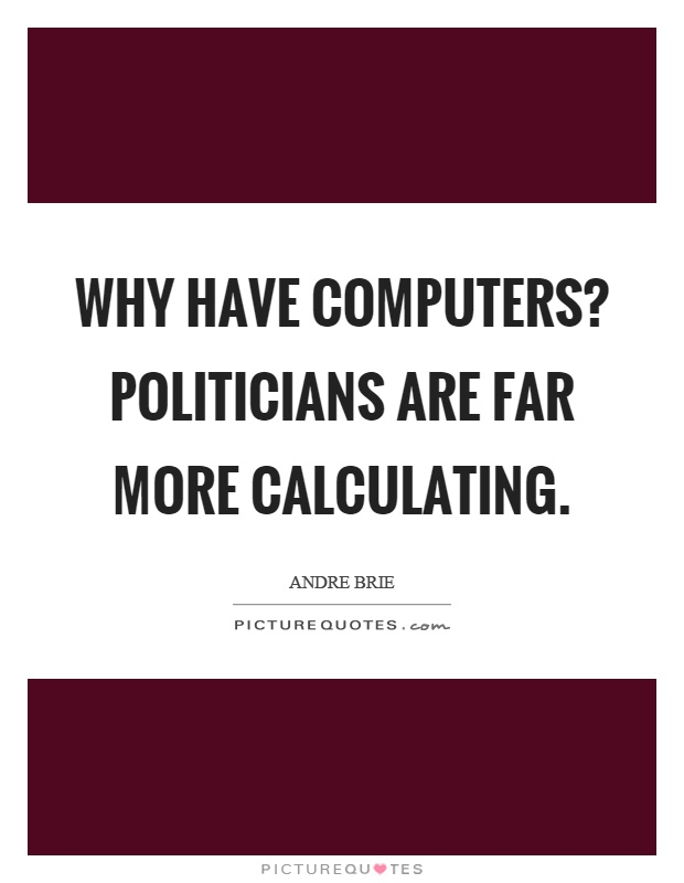 Why have computers? Politicians are far more calculating Picture Quote #1