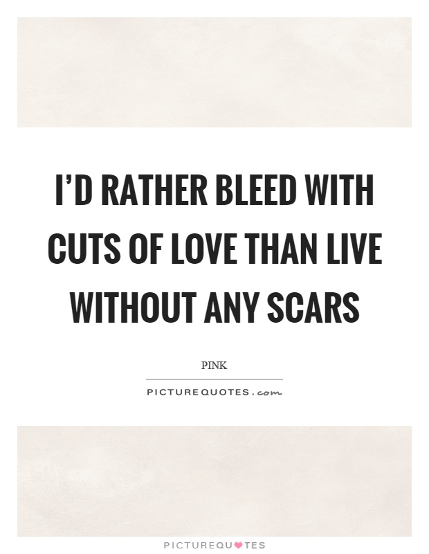 I'd rather bleed with cuts of love than live without any scars Picture Quote #1