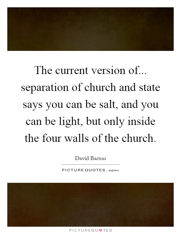 The current version of... separation of church and state says you can be salt, and you can be light, but only inside the four walls of the church Picture Quote #1