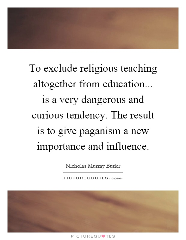 To exclude religious teaching altogether from education... is a very dangerous and curious tendency. The result is to give paganism a new importance and influence Picture Quote #1
