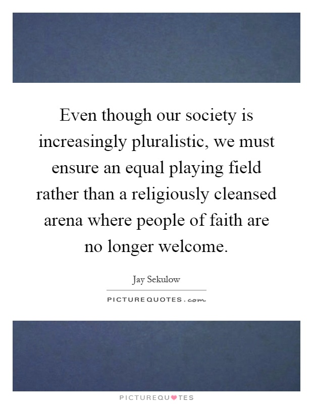 Even though our society is increasingly pluralistic, we must ensure an equal playing field rather than a religiously cleansed arena where people of faith are no longer welcome Picture Quote #1