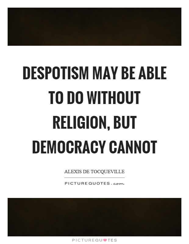 Despotism may be able to do without religion, but democracy cannot Picture Quote #1
