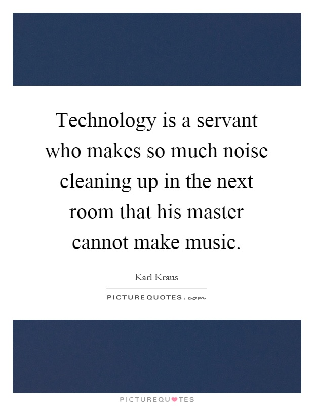 Technology is a servant who makes so much noise cleaning up in the next room that his master cannot make music Picture Quote #1