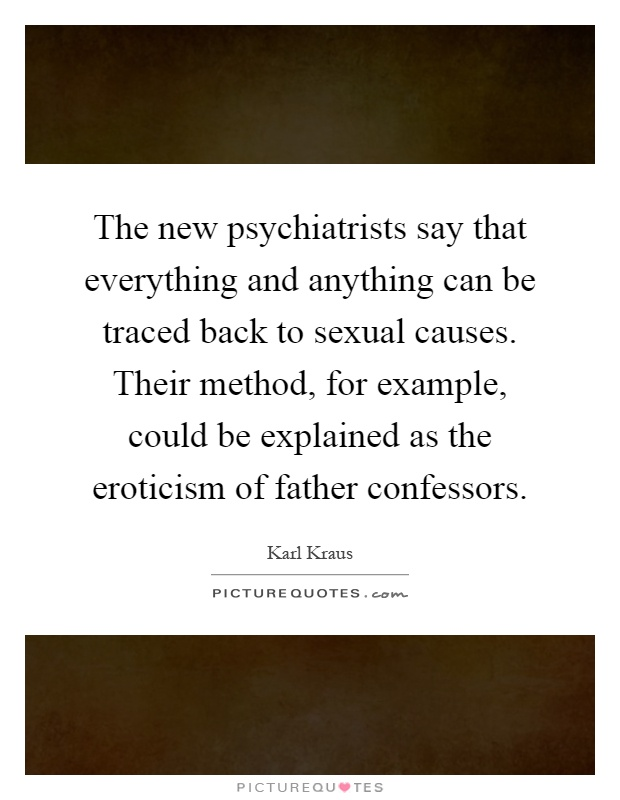 The new psychiatrists say that everything and anything can be traced back to sexual causes. Their method, for example, could be explained as the eroticism of father confessors Picture Quote #1