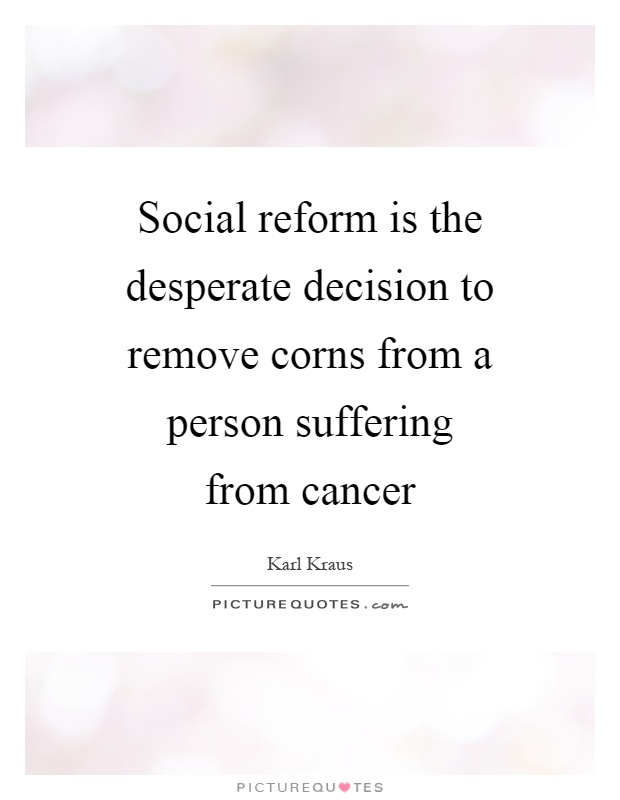 Social reform is the desperate decision to remove corns from a person suffering from cancer Picture Quote #1