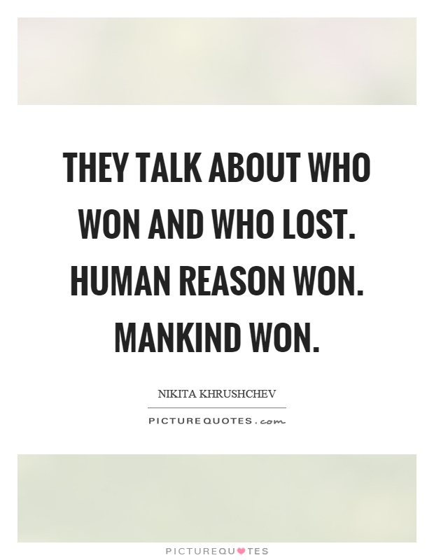 They talk about who won and who lost. Human reason won. Mankind won Picture Quote #1