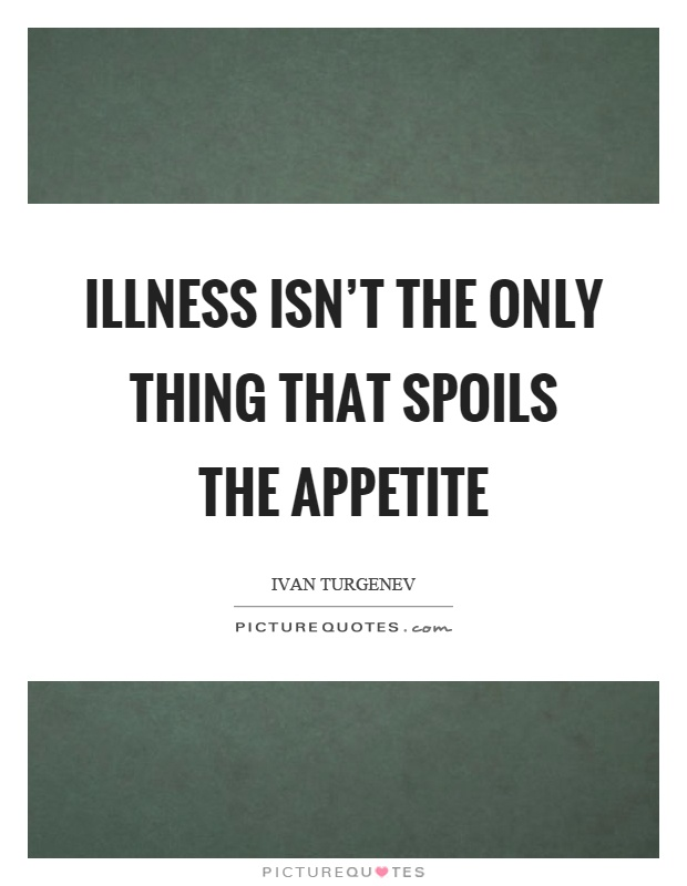 Illness isn't the only thing that spoils the appetite Picture Quote #1