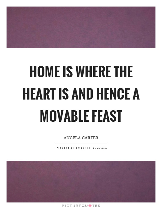 Home is where the heart is and hence a movable feast Picture Quote #1