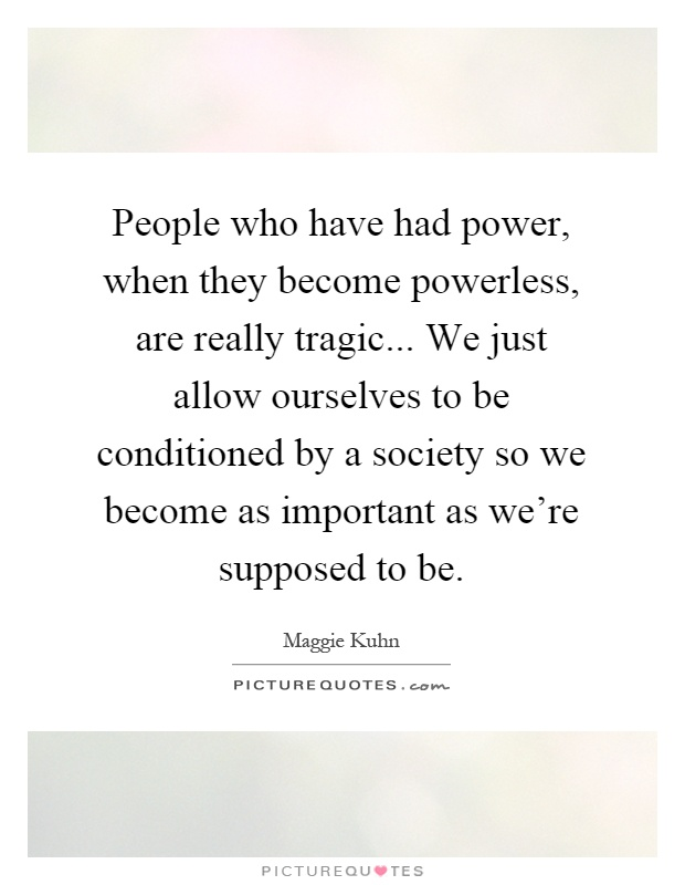 People who have had power, when they become powerless, are really tragic... We just allow ourselves to be conditioned by a society so we become as important as we're supposed to be Picture Quote #1