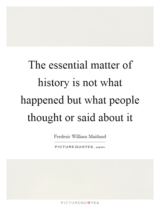 The essential matter of history is not what happened but what people thought or said about it Picture Quote #1