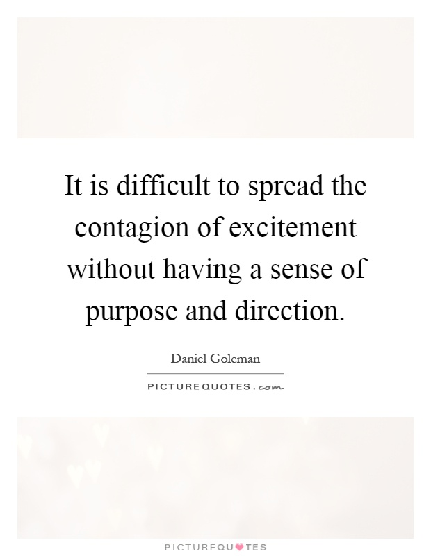 It is difficult to spread the contagion of excitement without having a sense of purpose and direction Picture Quote #1