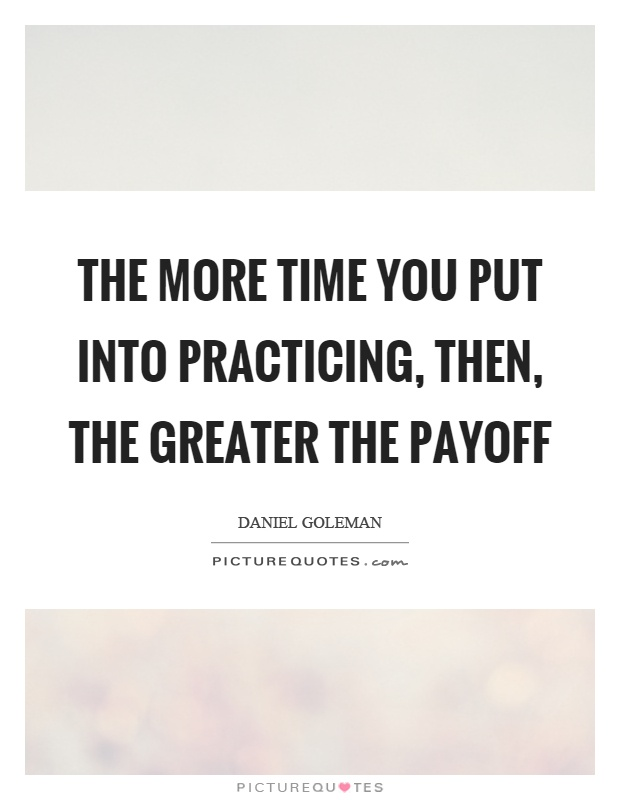 The more time you put into practicing, then, the greater the payoff Picture Quote #1