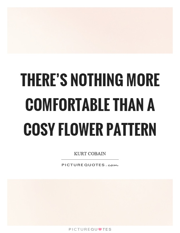There's nothing more comfortable than a cosy flower pattern Picture Quote #1
