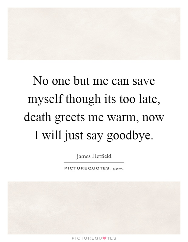 No one but me can save myself though its too late, death ...