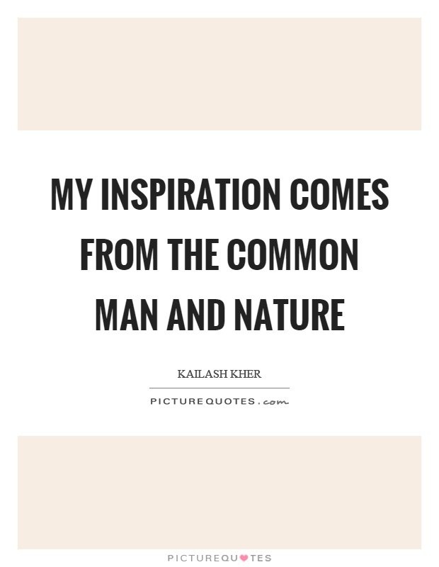 My inspiration comes from the common man and nature Picture Quote #1