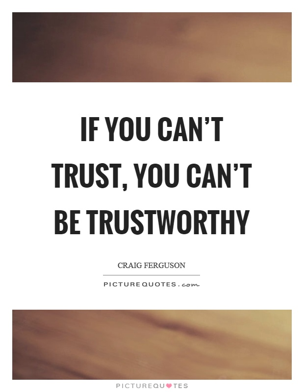 If you can't trust, you can't be trustworthy Picture Quote #1