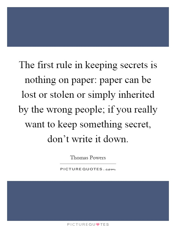 The first rule in keeping secrets is nothing on paper: paper can be lost or stolen or simply inherited by the wrong people; if you really want to keep something secret, don't write it down Picture Quote #1