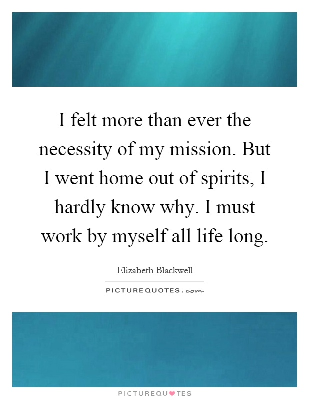 I felt more than ever the necessity of my mission. But I went home out of spirits, I hardly know why. I must work by myself all life long Picture Quote #1