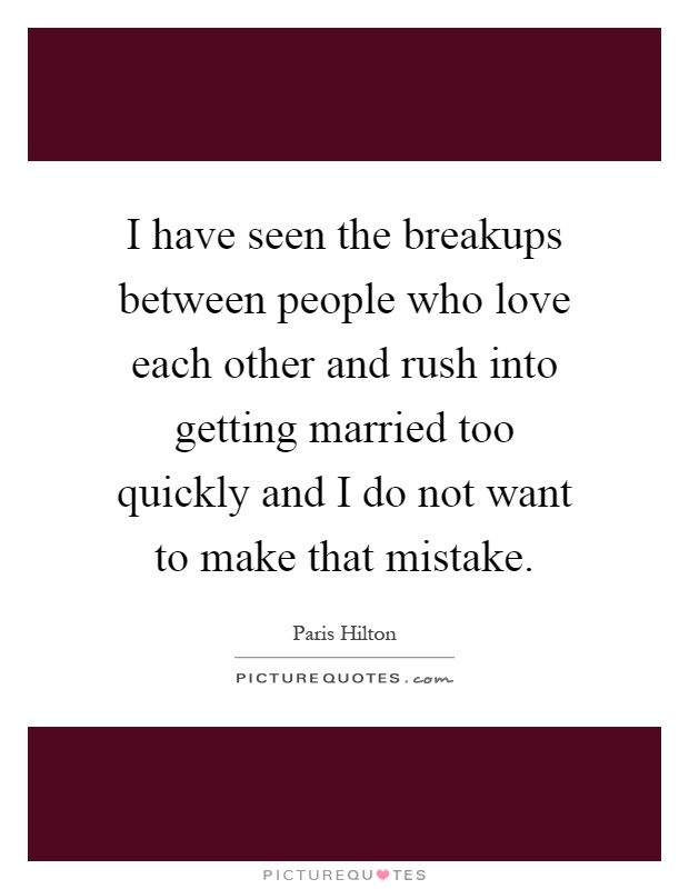 I have seen the breakups between people who love each other and rush into getting married too quickly and I do not want to make that mistake Picture Quote #1