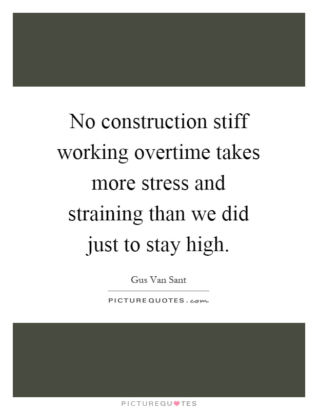 No construction stiff working overtime takes more stress and straining than we did just to stay high Picture Quote #1