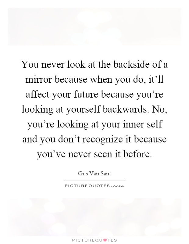 You never look at the backside of a mirror because when you do, it'll affect your future because you're looking at yourself backwards. No, you're looking at your inner self and you don't recognize it because you've never seen it before Picture Quote #1