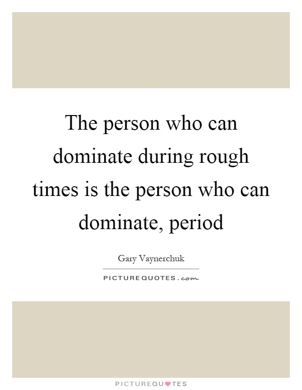 The person who can dominate during rough times is the person who can dominate, period Picture Quote #1