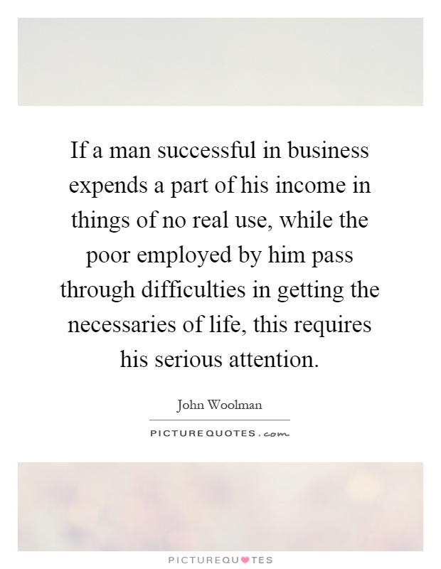 If a man successful in business expends a part of his income in things of no real use, while the poor employed by him pass through difficulties in getting the necessaries of life, this requires his serious attention Picture Quote #1