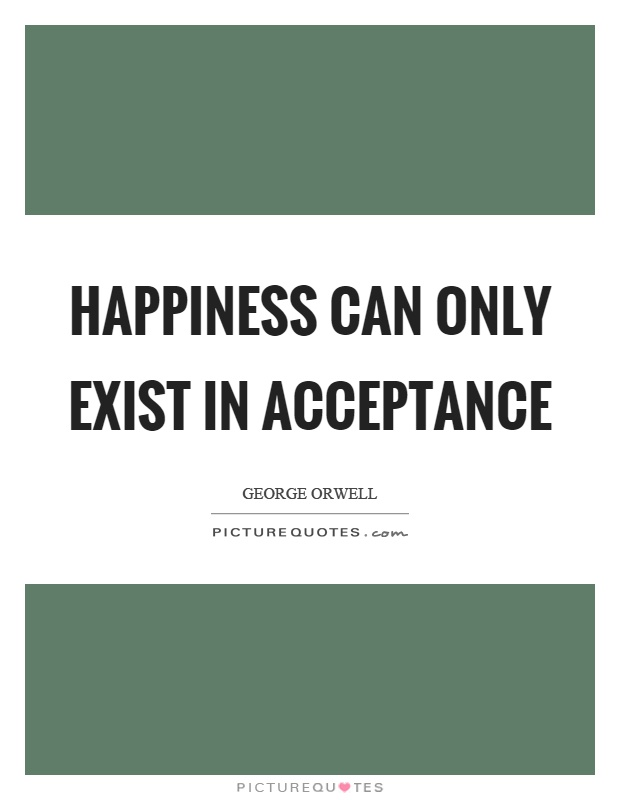 Happiness can only exist in acceptance Picture Quote #1
