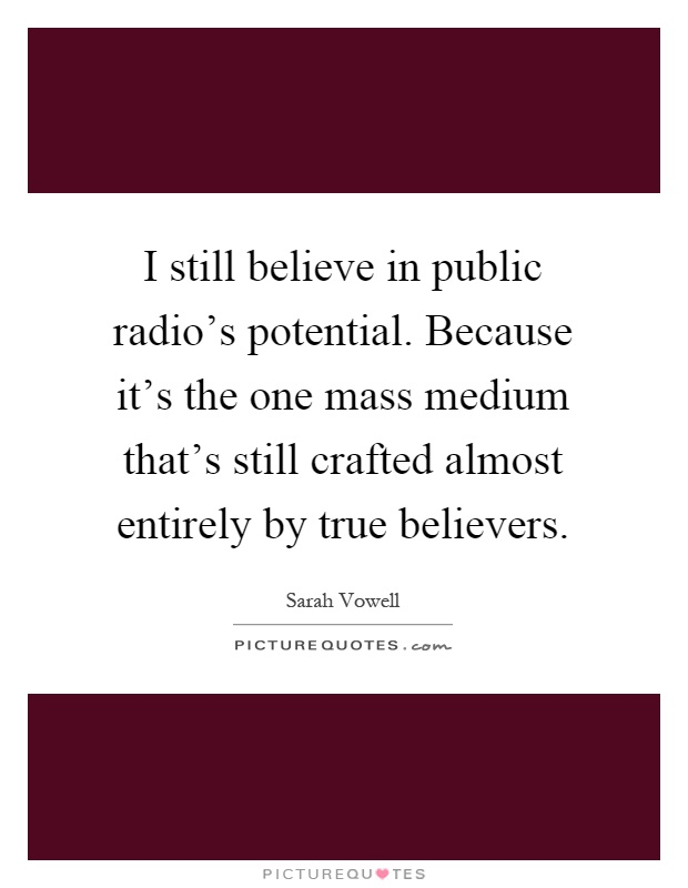 I still believe in public radio's potential. Because it's the one mass medium that's still crafted almost entirely by true believers Picture Quote #1