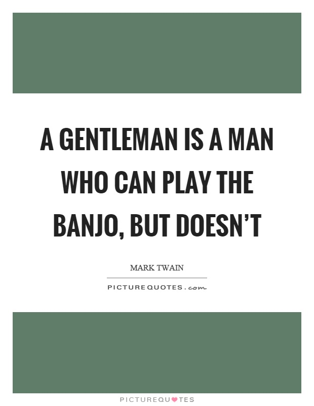 A gentleman is a man who can play the banjo, but doesn't Picture Quote #1
