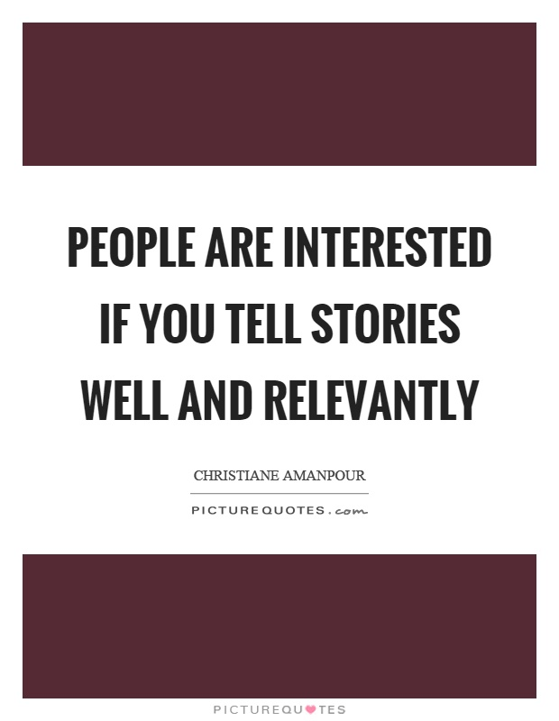 People are interested if you tell stories well and relevantly Picture Quote #1