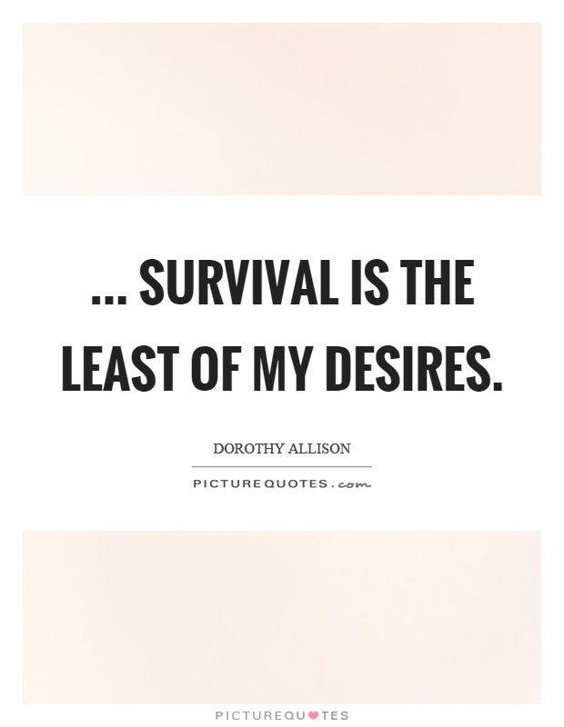 ... survival is the least of my desires Picture Quote #1