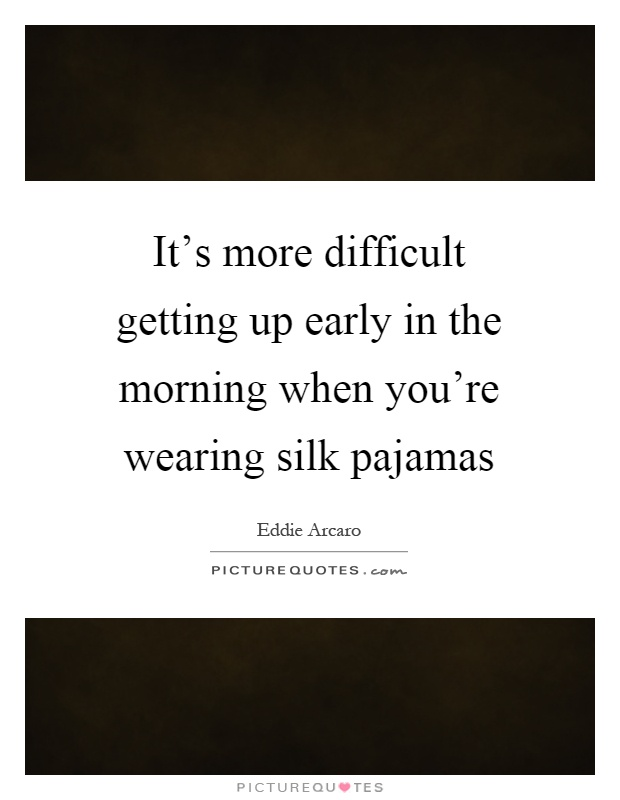 It's more difficult getting up early in the morning when you're wearing silk pajamas Picture Quote #1