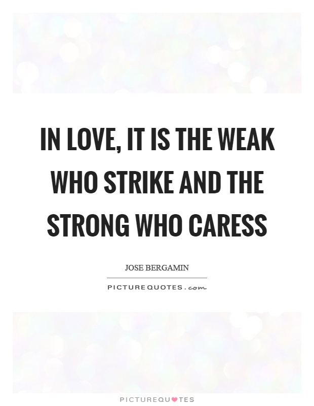 In love, it is the weak who strike and the strong who caress Picture Quote #1