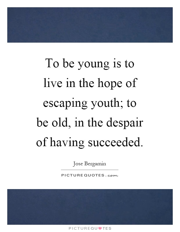 To be young is to live in the hope of escaping youth; to be old, in the despair of having succeeded Picture Quote #1