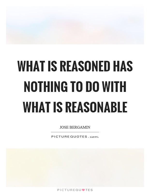 What is reasoned has nothing to do with what is reasonable Picture Quote #1