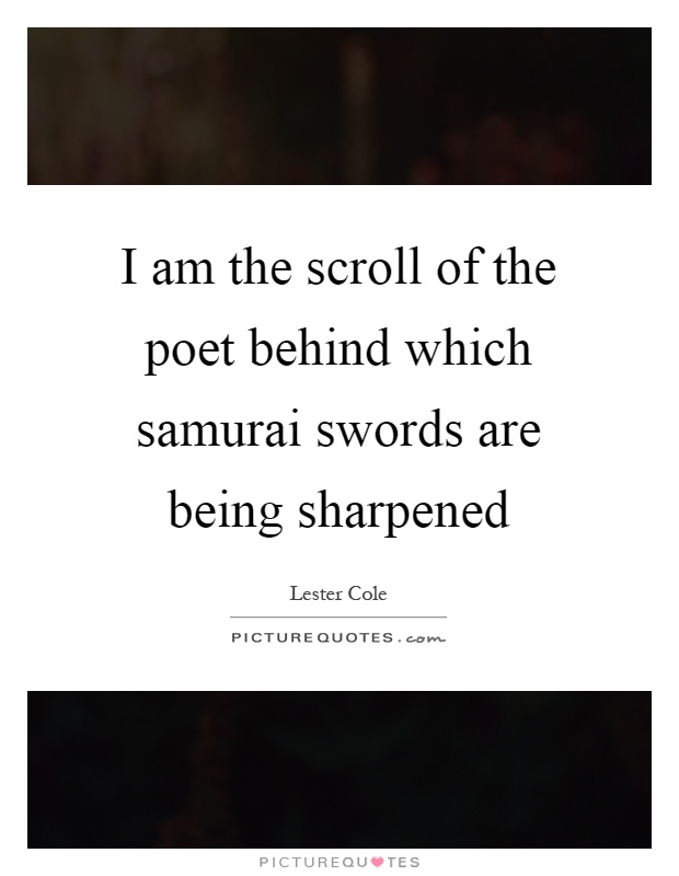 I am the scroll of the poet behind which samurai swords are being sharpened Picture Quote #1