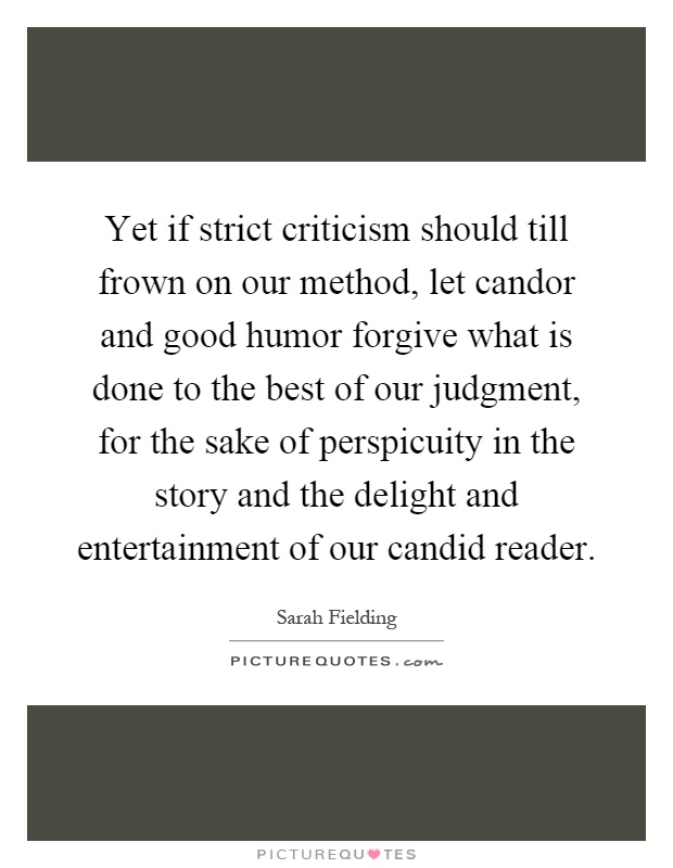 Yet if strict criticism should till frown on our method, let candor and good humor forgive what is done to the best of our judgment, for the sake of perspicuity in the story and the delight and entertainment of our candid reader Picture Quote #1